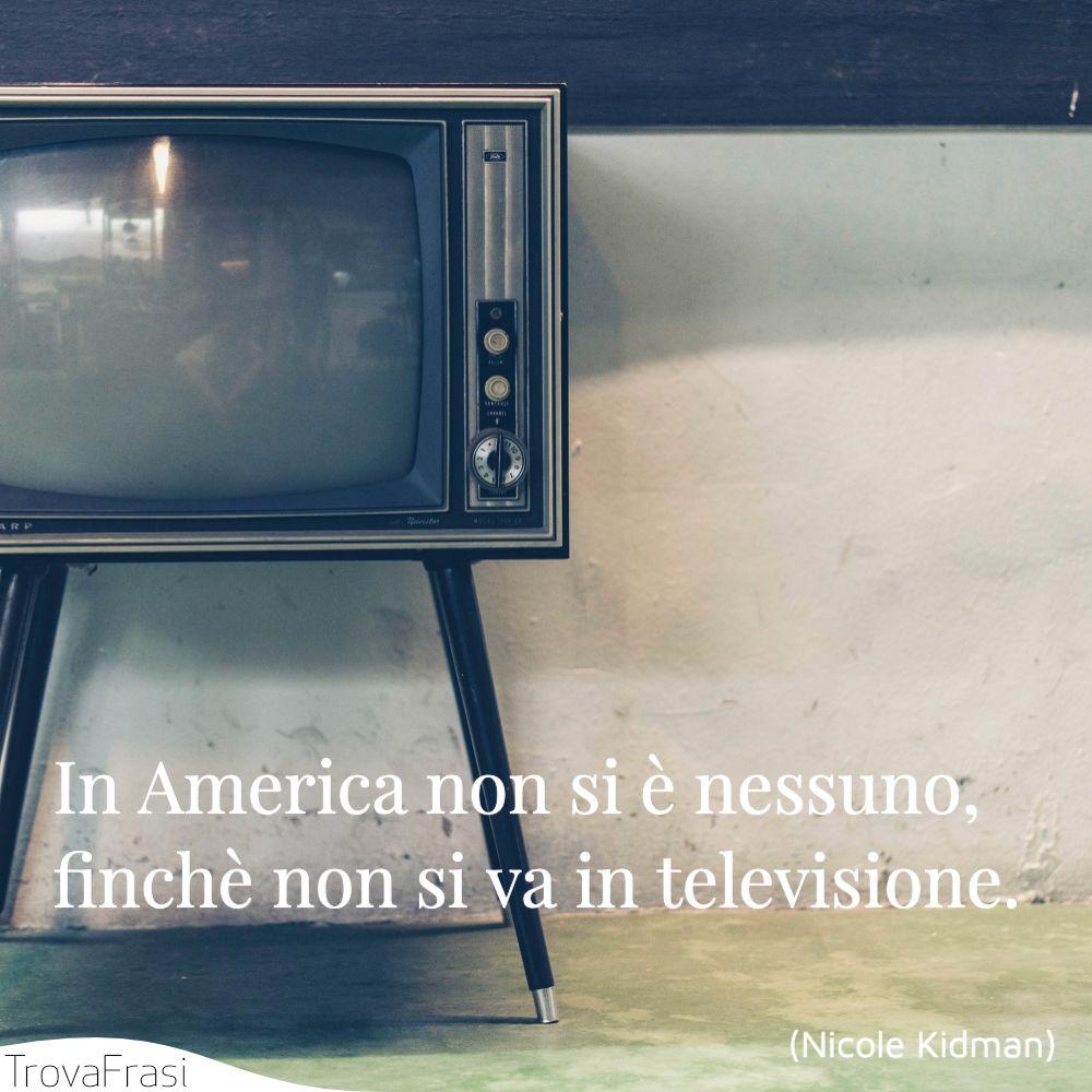 In America non si è nessuno, finchè non si va in televisione.