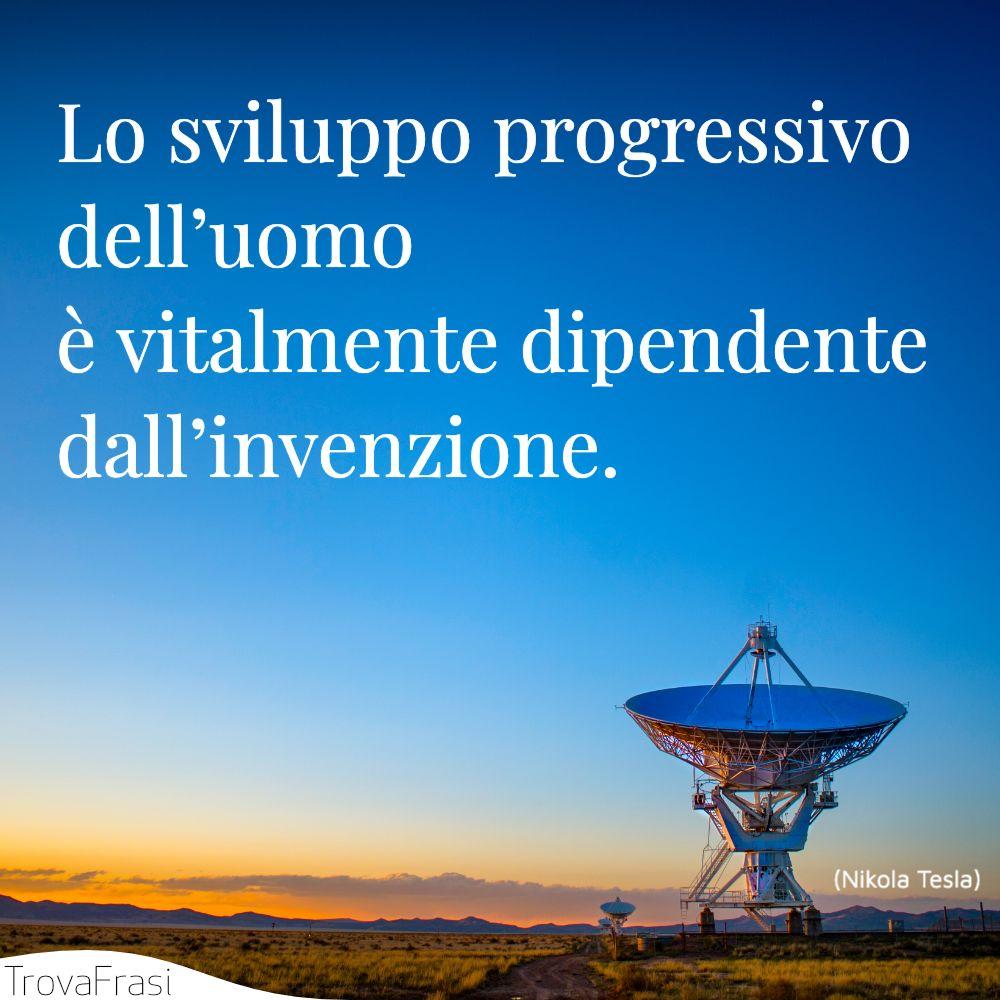 Lo sviluppo progressivo dell'uomo è vitalmente dipendente dall'invenzione.