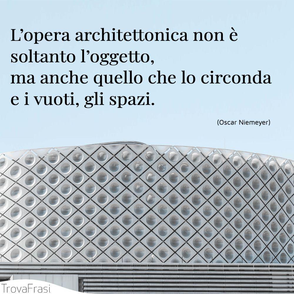 L'opera architettonica non è soltanto l'oggetto, ma anche quello che lo circonda e i vuoti, gli spazi.