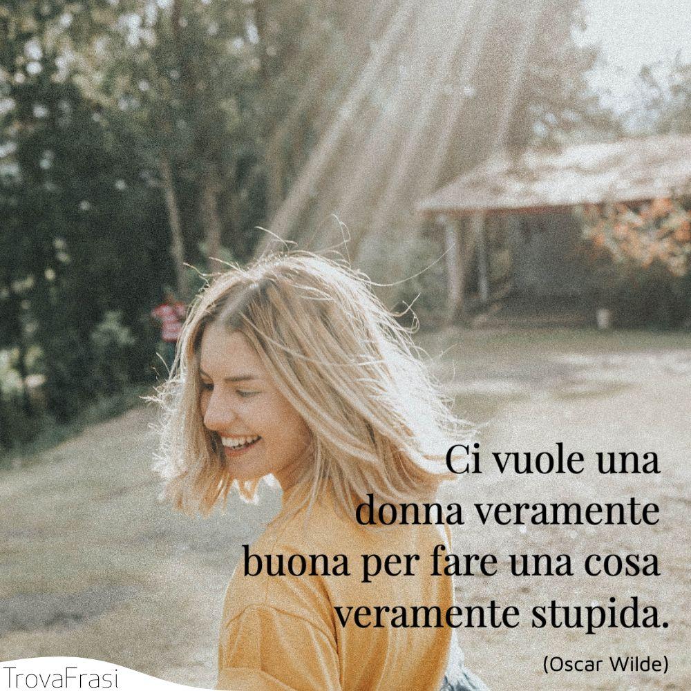 Ci vuole una donna veramente buona per fare una cosa veramente stupida.