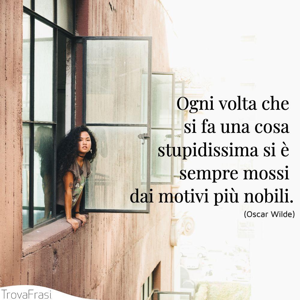 Ogni volta che si fa una cosa stupidissima si è sempre mossi dai motivi più nobili.