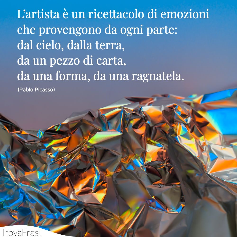 L'artista è un ricettacolo di emozioni che provengono da ogni parte: dal cielo, dalla terra, da un pezzo di carta, da una forma, da una ragnatela.