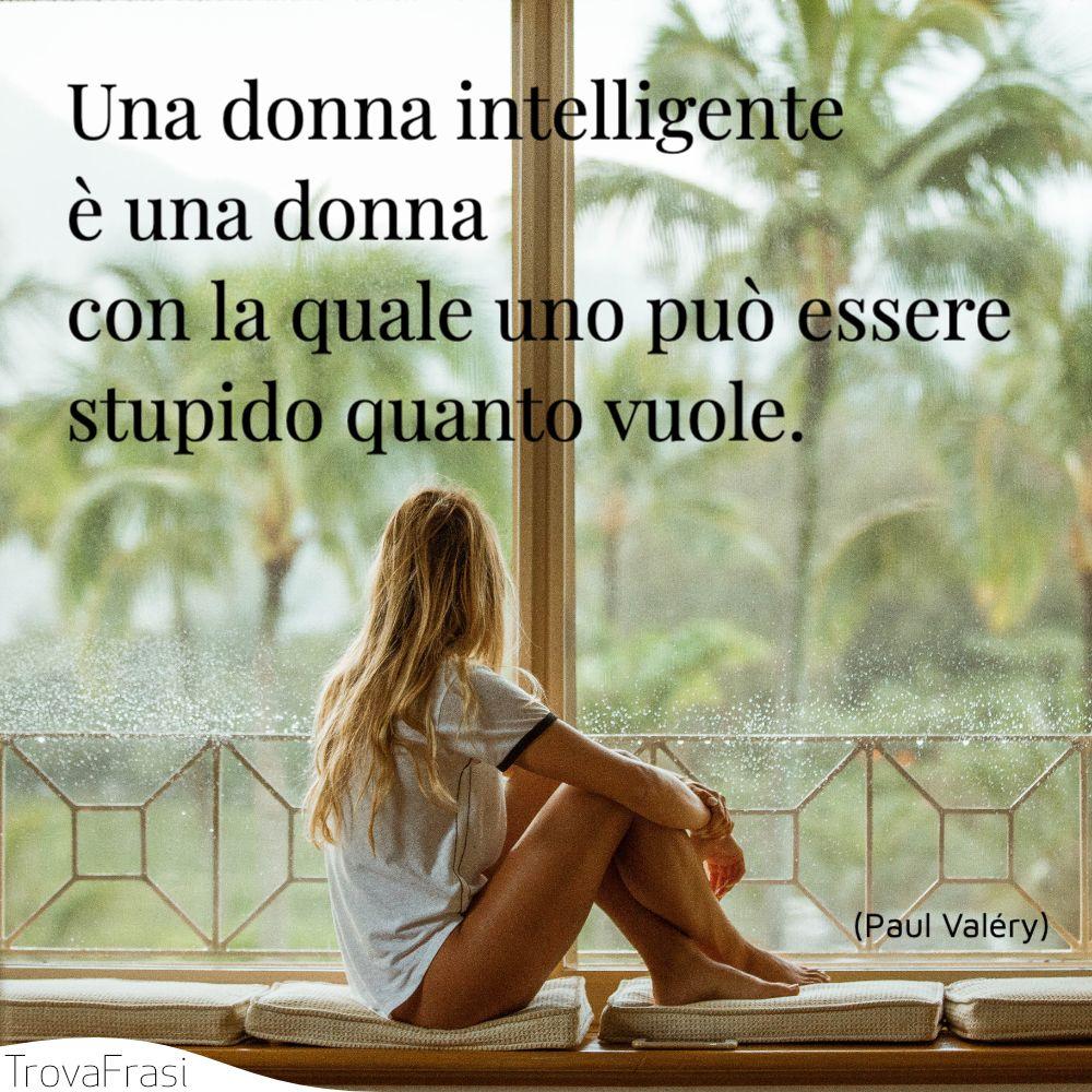Una donna intelligente è una donna con la quale uno può essere stupido quanto vuole.
