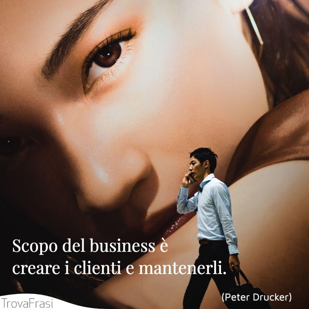 Scopo del business è creare i clienti e mantenerli.