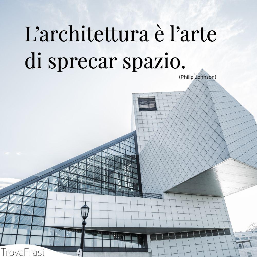 L'architettura è l'arte di sprecar spazio.