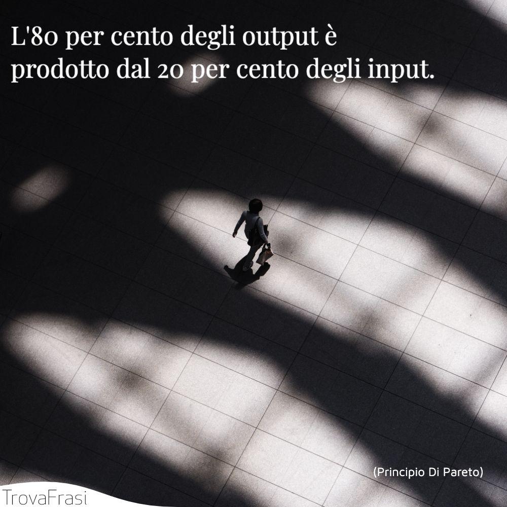 L'80 per cento degli output è prodotto dal 20 per cento degli input.