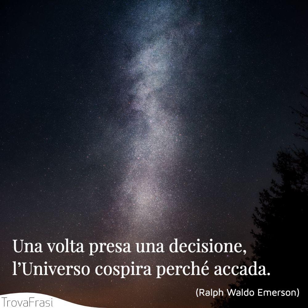 Una volta presa una decisione, l'Universo cospira perché accada.