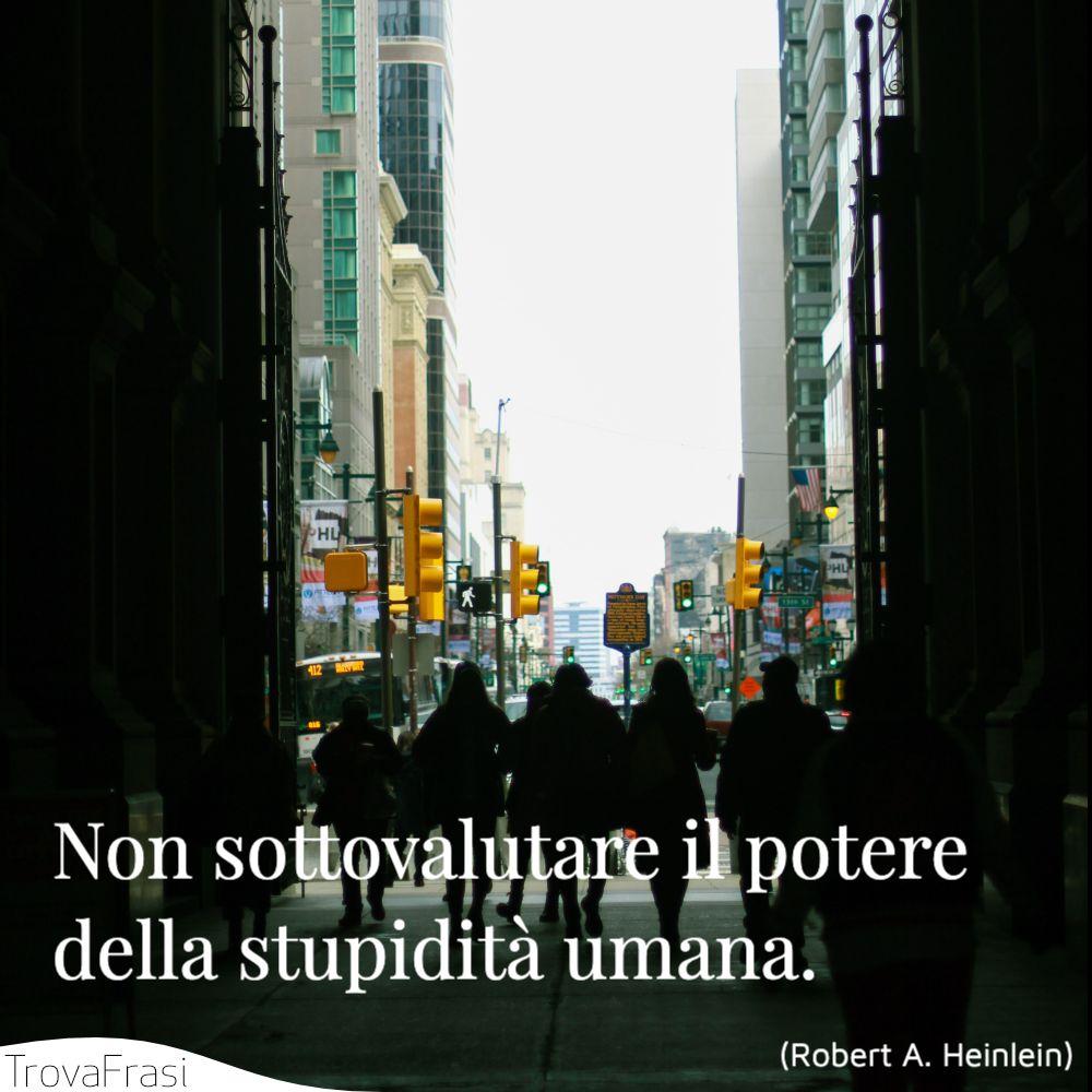 Non sottovalutare il potere della stupidità umana.
