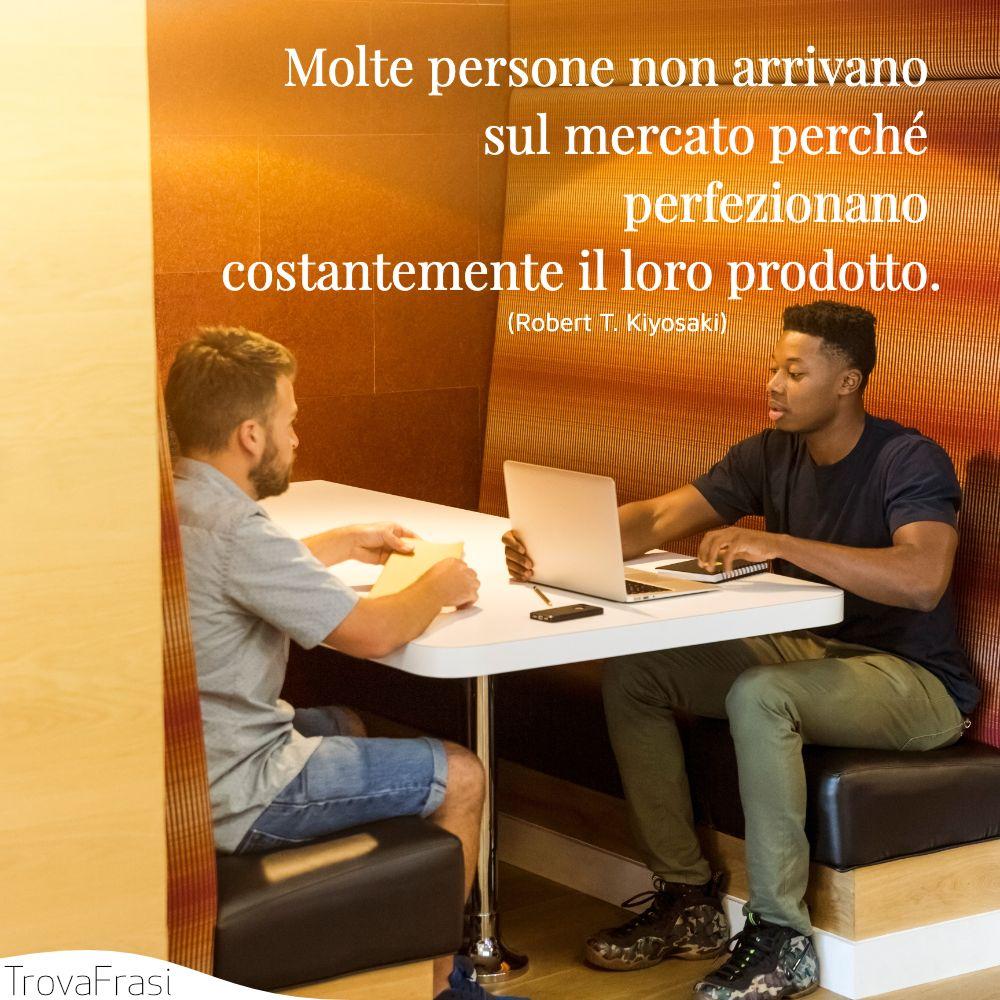 Molte persone non arrivano sul mercato perché perfezionano costantemente il loro prodotto.