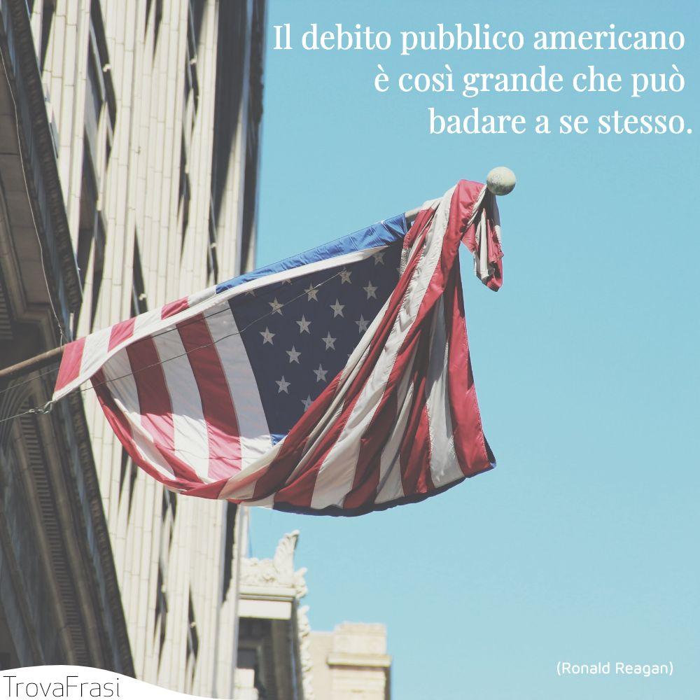 Il debito pubblico americano è così grande che può badare a se stesso.