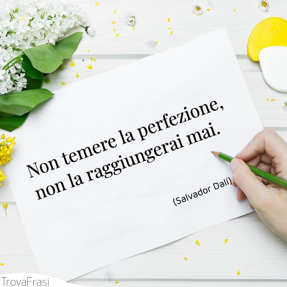 Non temere la perfezione, non la raggiungerai mai.