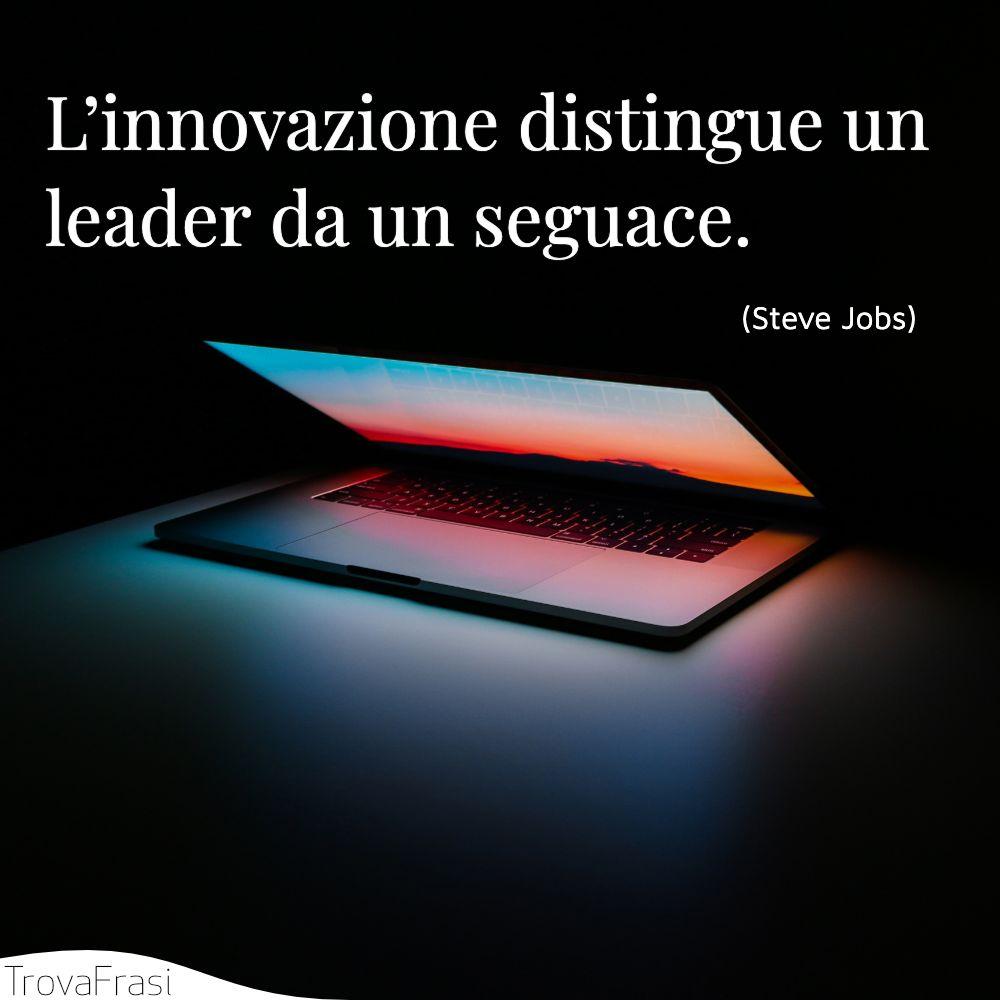 L'innovazione distingue un leader da un seguace.