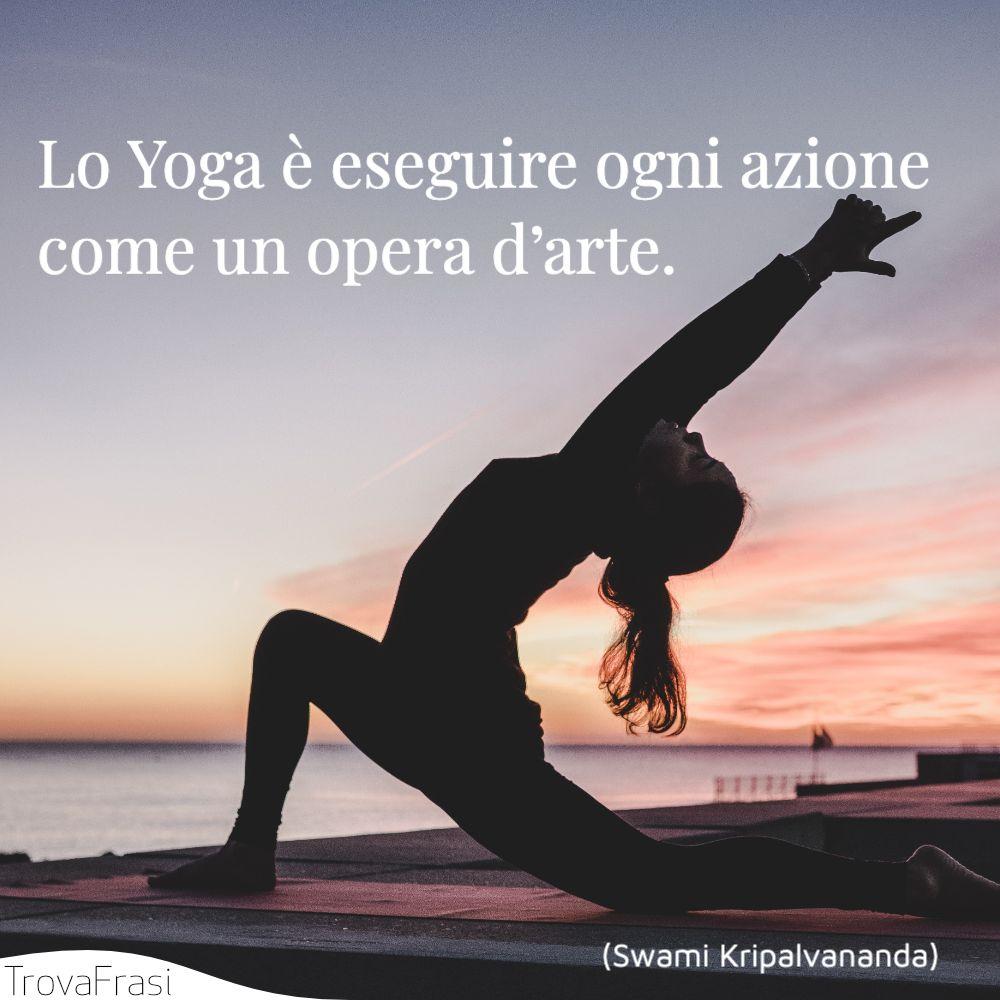 Lo Yoga è eseguire ogni azione come un opera d'arte.
