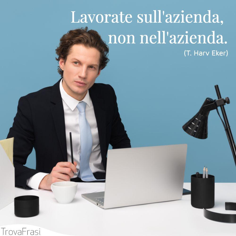Lavorate sull'azienda, non nell'azienda.