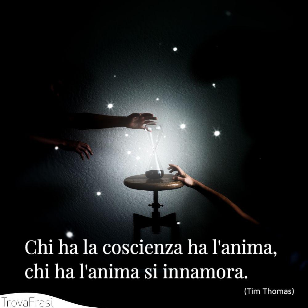 Chi ha la coscienza ha l'anima, chi ha l'anima si innamora.
