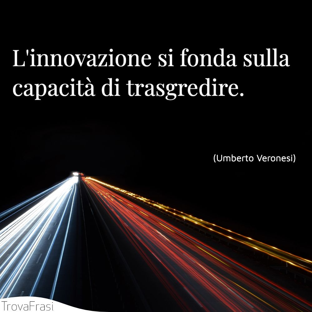L'innovazione si fonda sulla capacità di trasgredire.