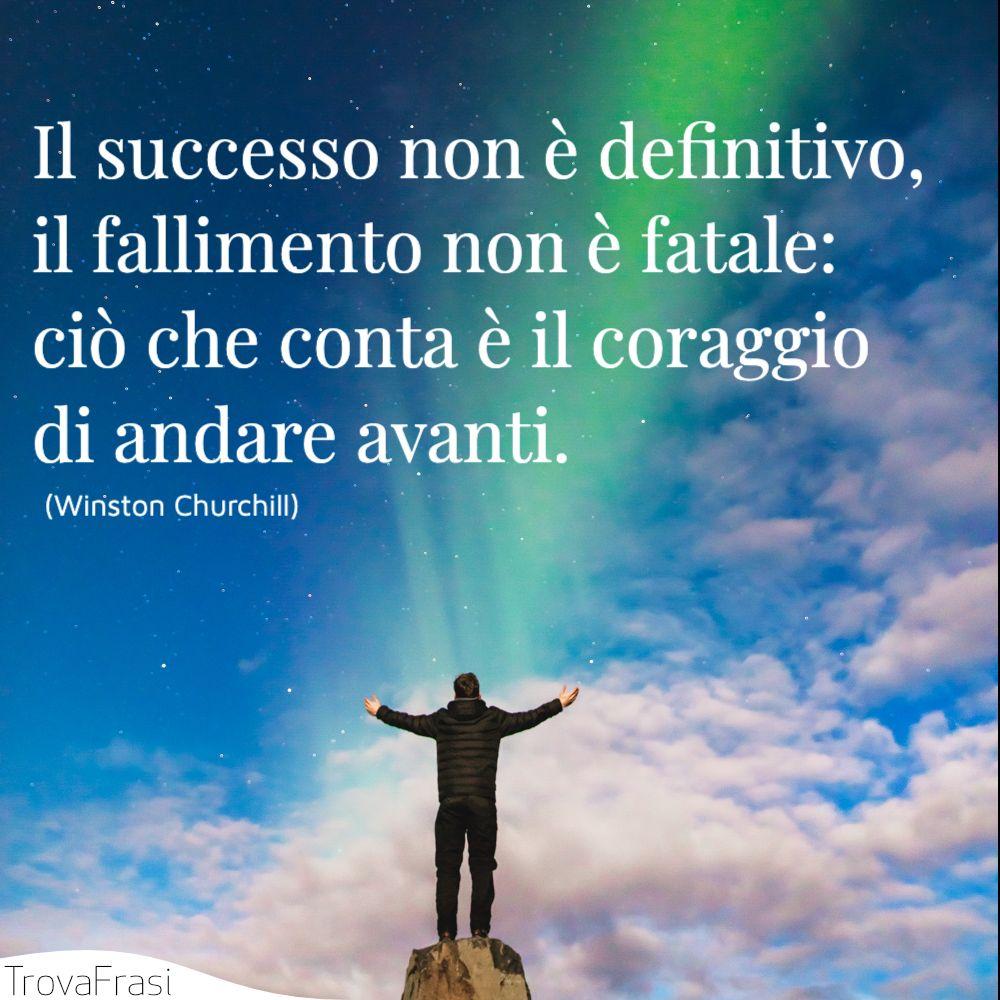 Il successo non è definitivo, il fallimento non è fatale: ciò che conta è il coraggio di andare avanti.