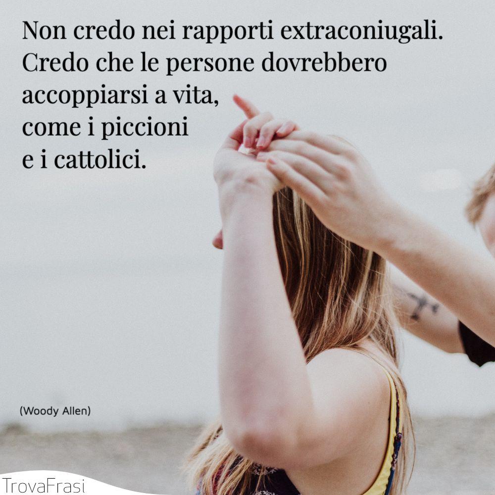 Non credo nei rapporti extraconiugali. Credo che le persone dovrebbero accoppiarsi a vita, come i piccioni e i cattolici.