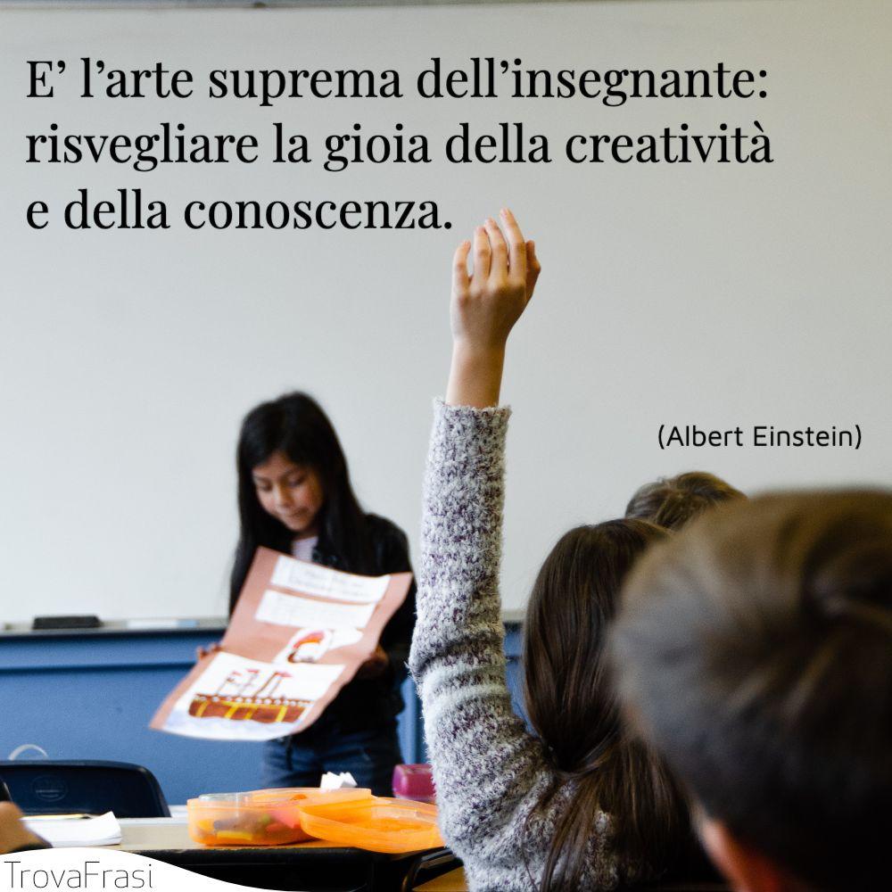 E' l'arte suprema dell'insegnante: risvegliare la gioia della creatività e della conoscenza.