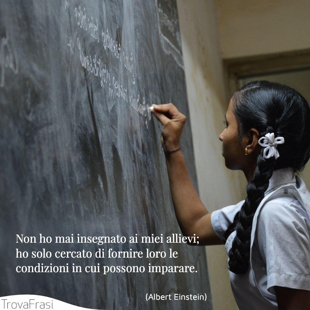 Non ho mai insegnato ai miei allievi; ho solo cercato di fornire loro le condizioni in cui possono imparare.