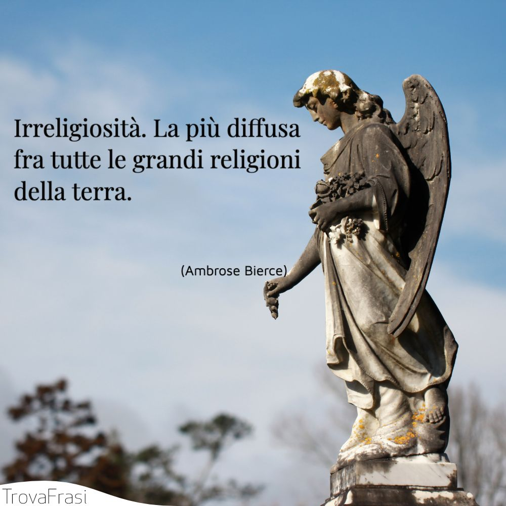 Irreligiosità. La più diffusa fra tutte le grandi religioni della terra.