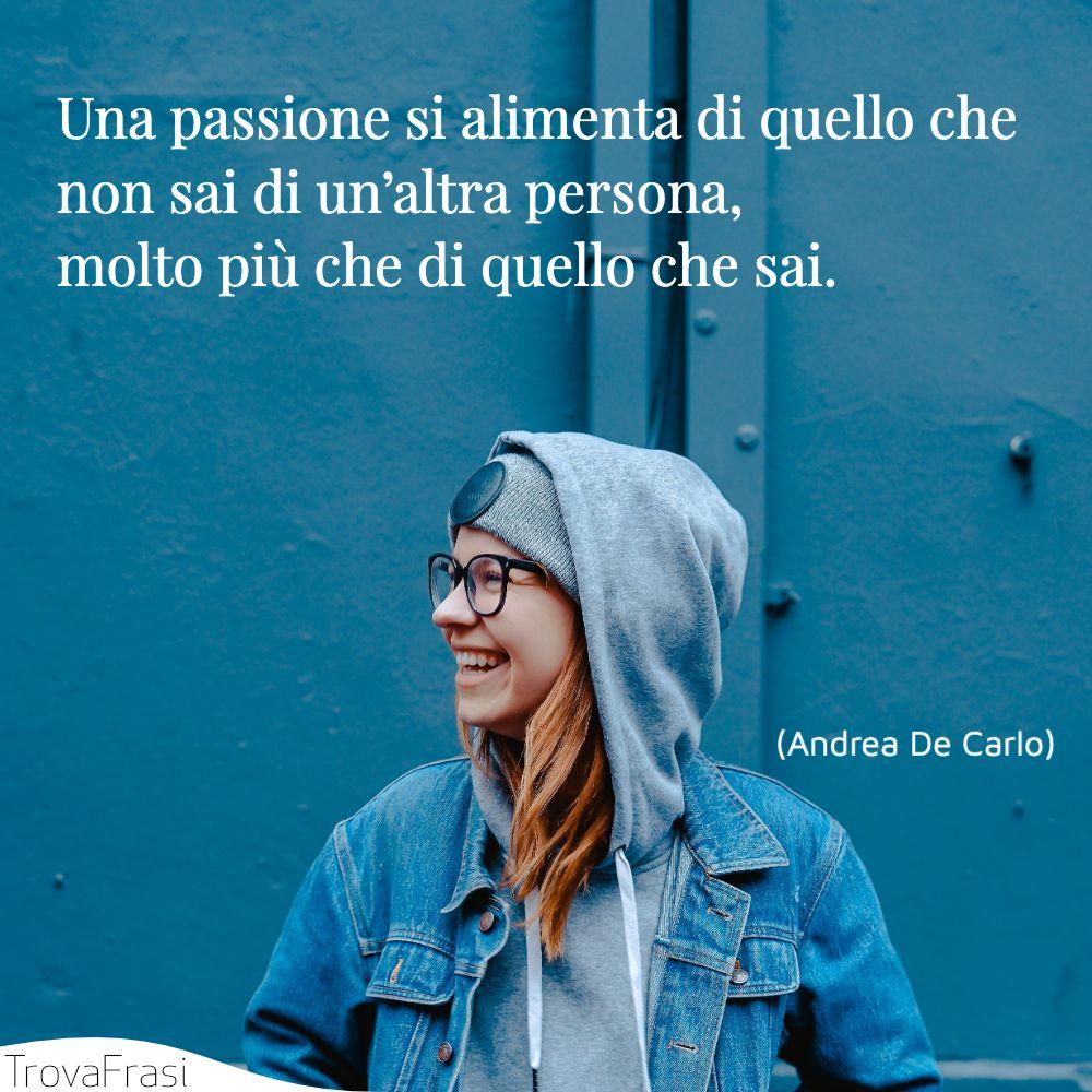 Una passione si alimenta di quello che non sai di un'altra persona, molto più che di quello che sai.