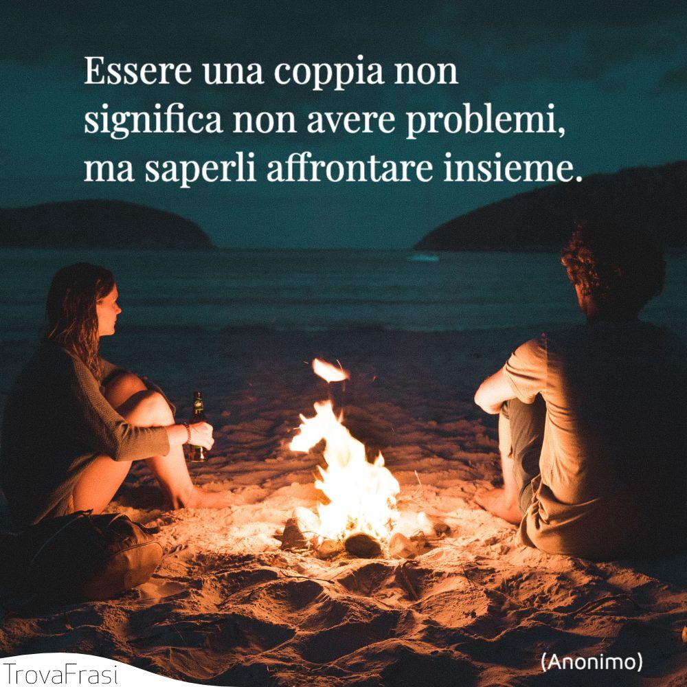 Essere una coppia non significa non avere problemi, ma saperli affrontare insieme.