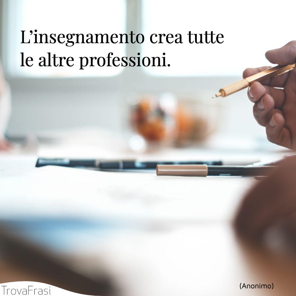 L'insegnamento crea tutte le altre professioni.