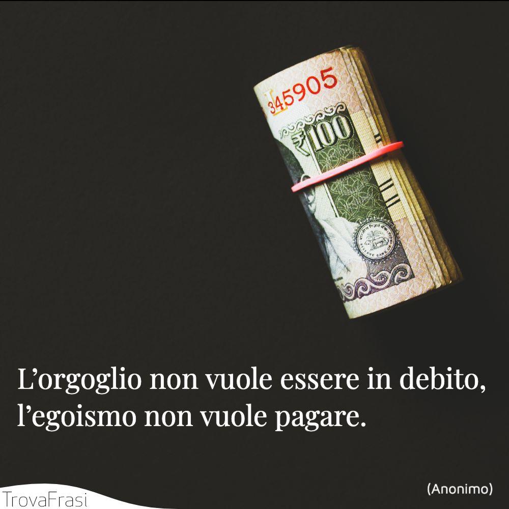 L'orgoglio non vuole essere in debito, l'egoismo non vuole pagare.