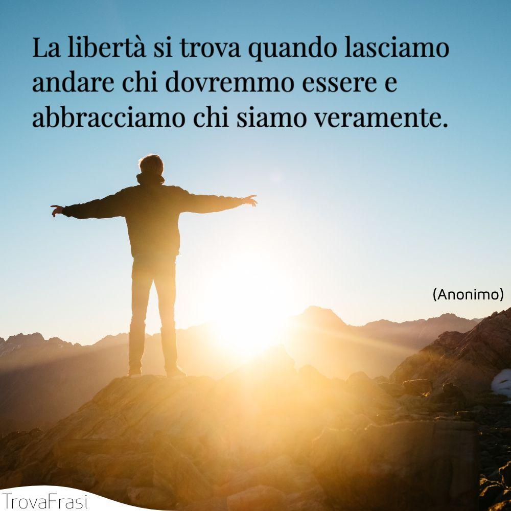 La libertà si trova quando lasciamo andare chi dovremmo essere e abbracciamo chi siamo veramente.