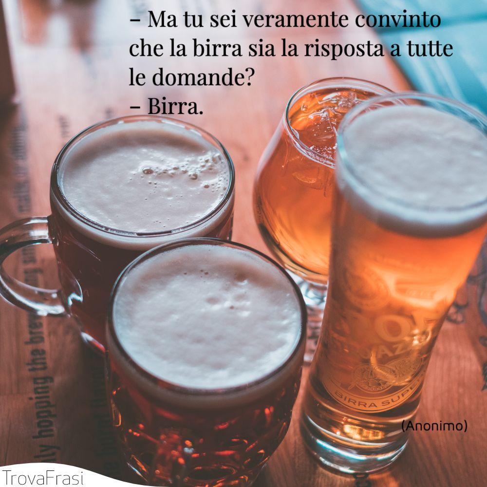 ‐ Ma tu sei veramente convinto che la birra sia la risposta a tutte le domande?‐ Birra.