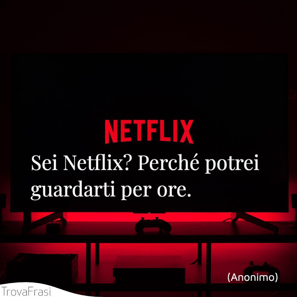 Sei Netflix? Perché potrei guardarti per ore.