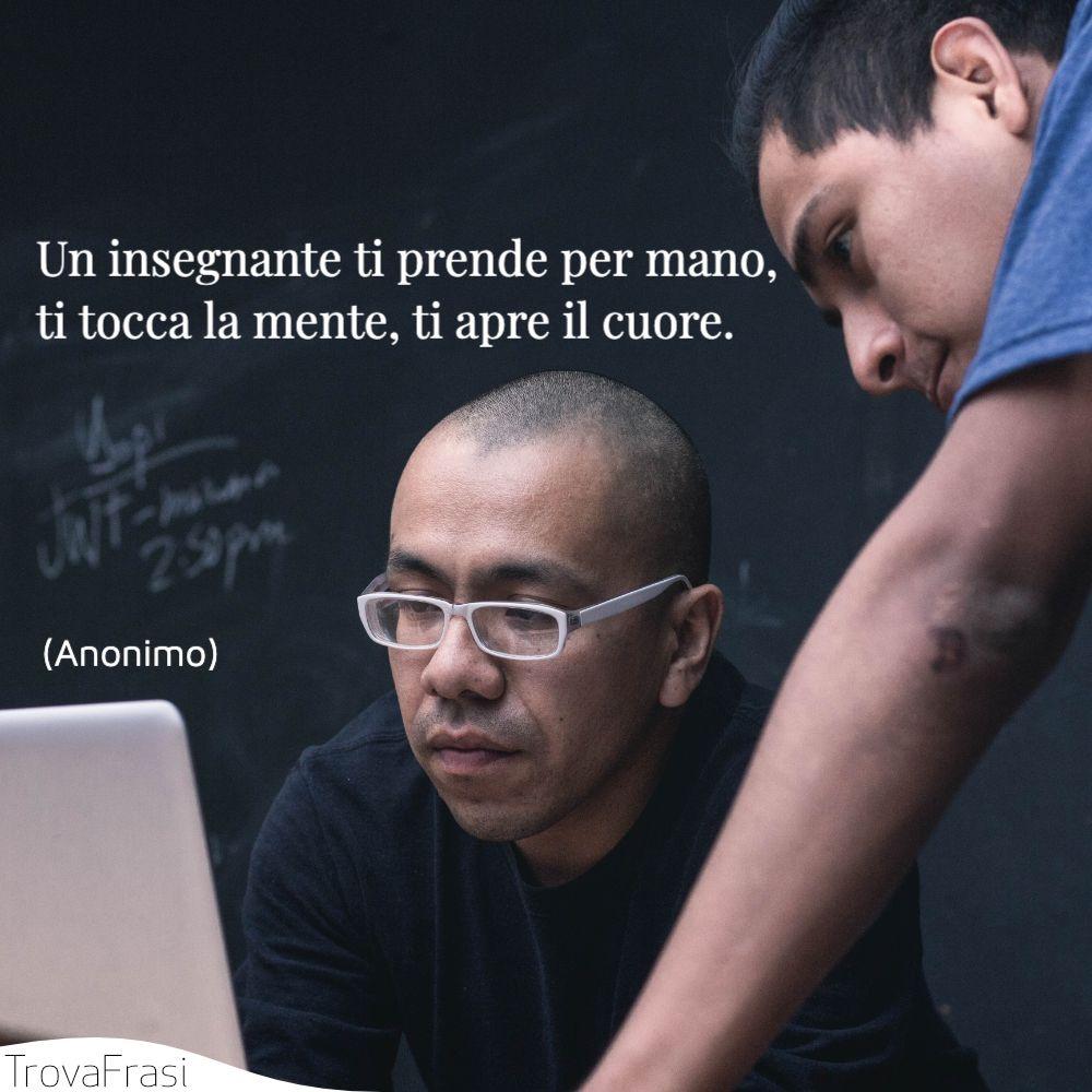 Un insegnante ti prende per mano, ti tocca la mente, ti apre il cuore.