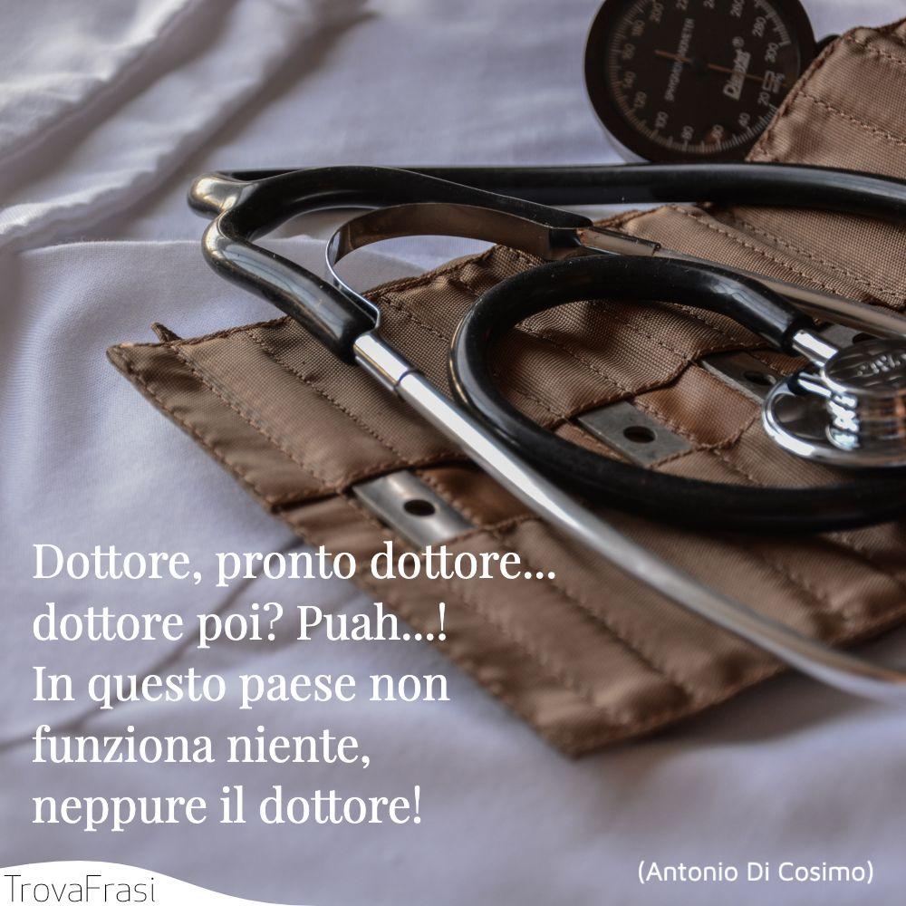 Dottore, pronto dottore... dottore poi? Puah...! In questo paese non funziona niente, neppure il dottore!