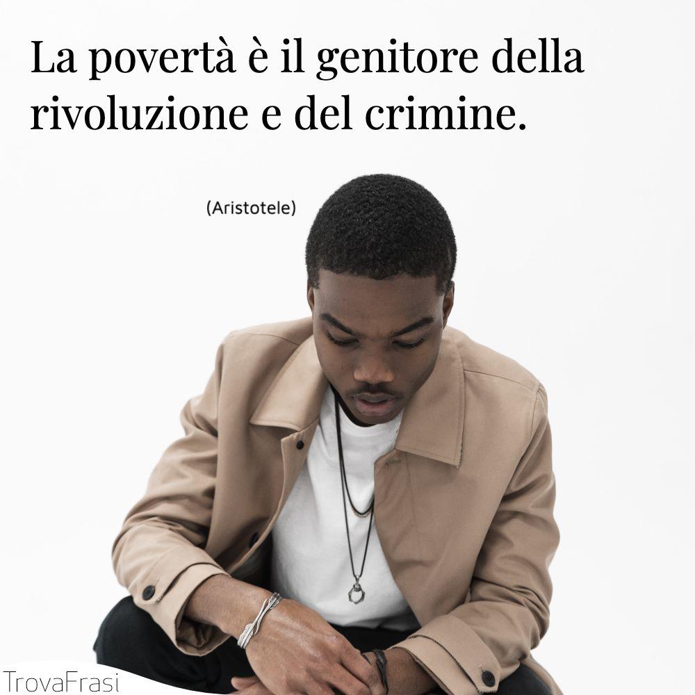 La povertà è il genitore della rivoluzione e del crimine.