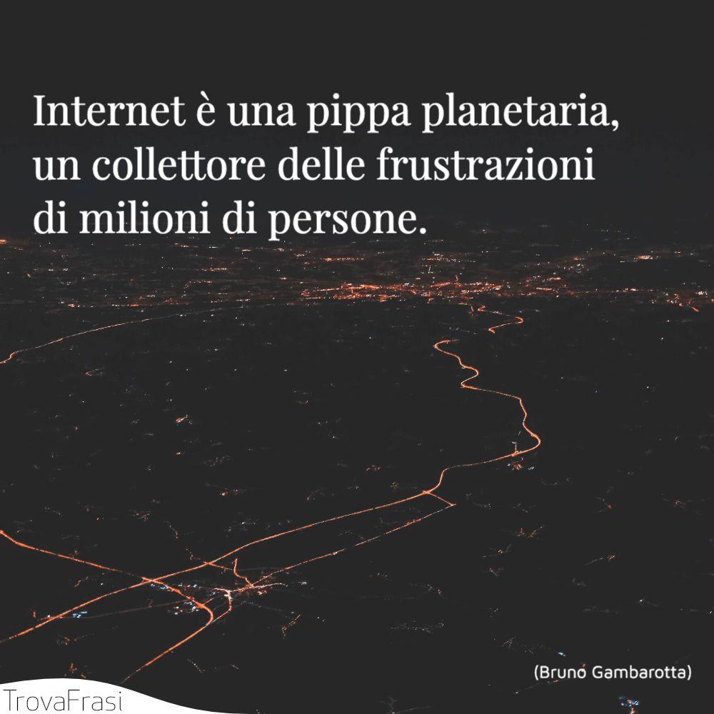Internet è una pippa planetaria, un collettore delle frustrazioni di milioni di persone.
