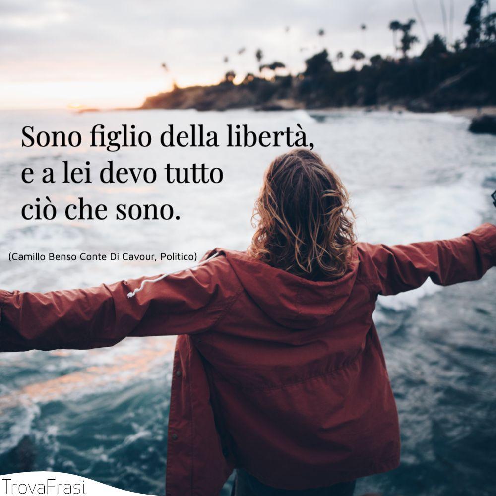 Sono figlio della libertà, e a lei devo tutto ciò che sono.