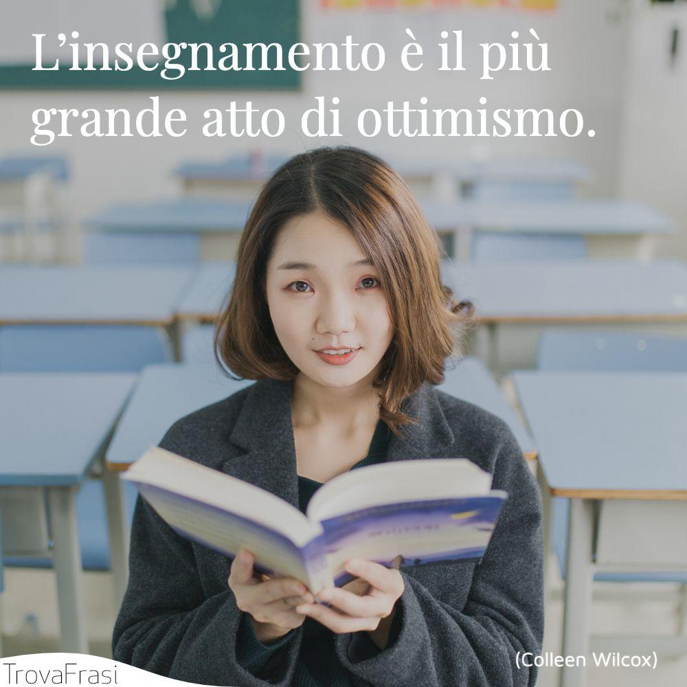 L'insegnamento è il più grande atto di ottimismo.