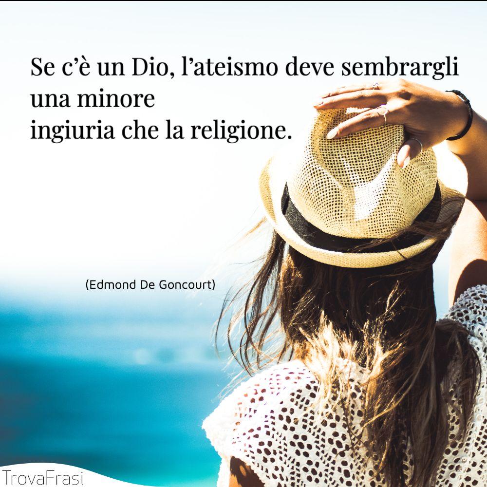 Se c'è un Dio, l'ateismo deve sembrargli una minore ingiuria che la religione.