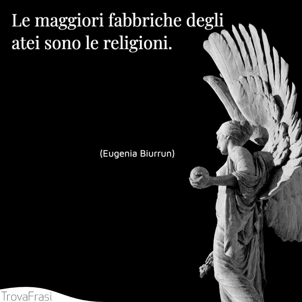 Le maggiori fabbriche degli atei sono le religioni.