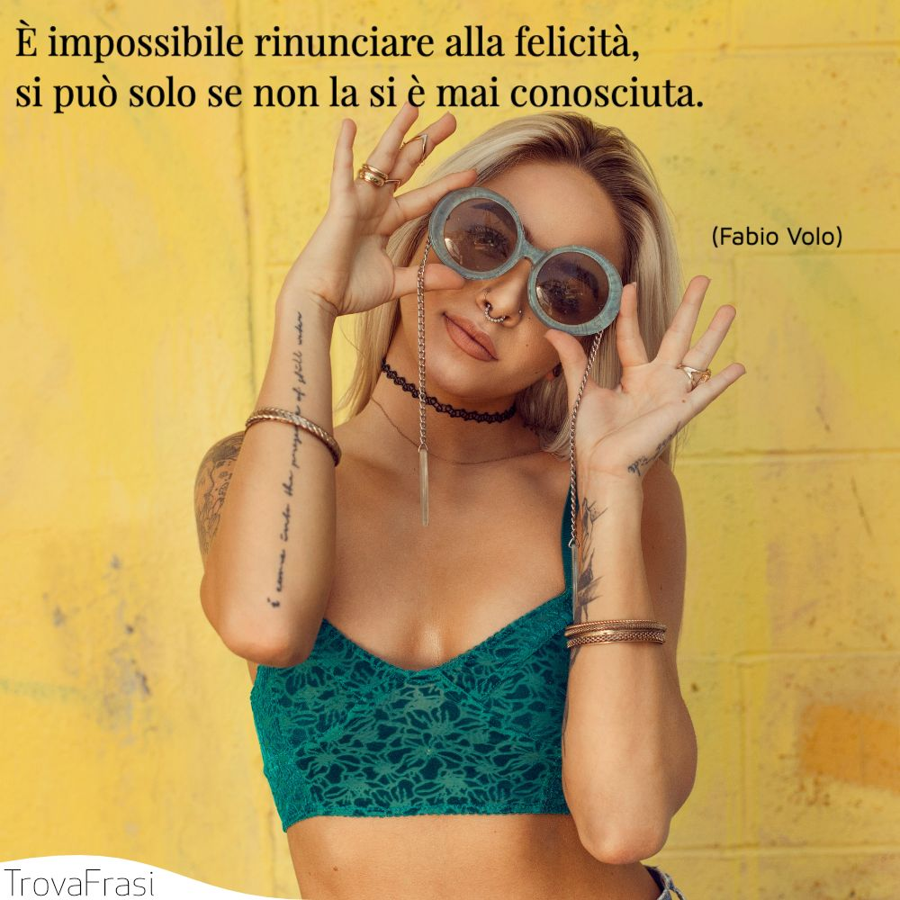 È impossibile rinunciare alla felicità, si può solo se non la si è mai conosciuta.