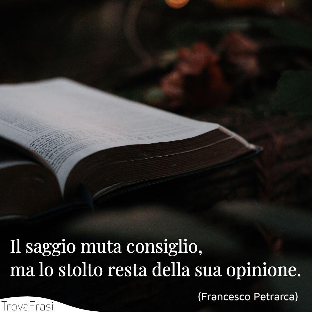 Il saggio muta consiglio, ma lo stolto resta della sua opinione.