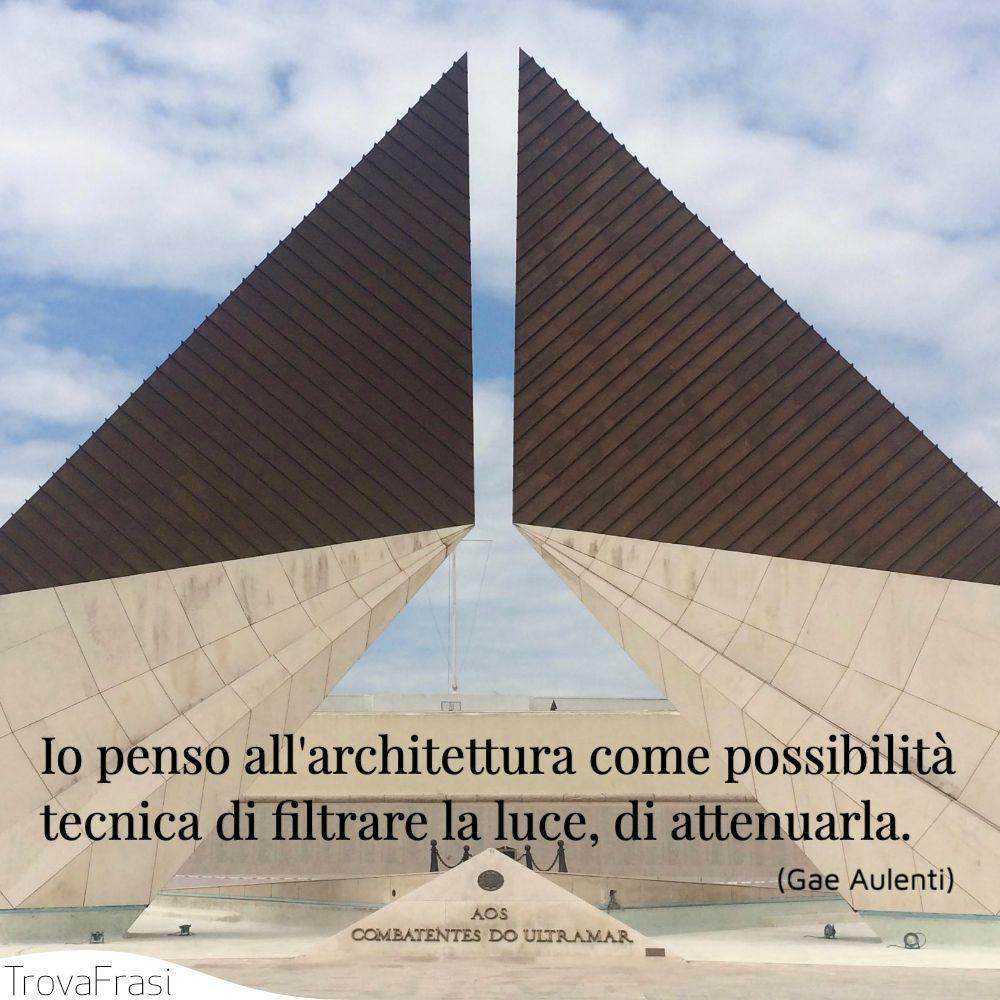 Io penso all'architettura come possibilità tecnica di filtrare la luce, di attenuarla.