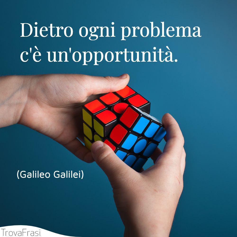 Dietro ogni problema c'è un'opportunità.