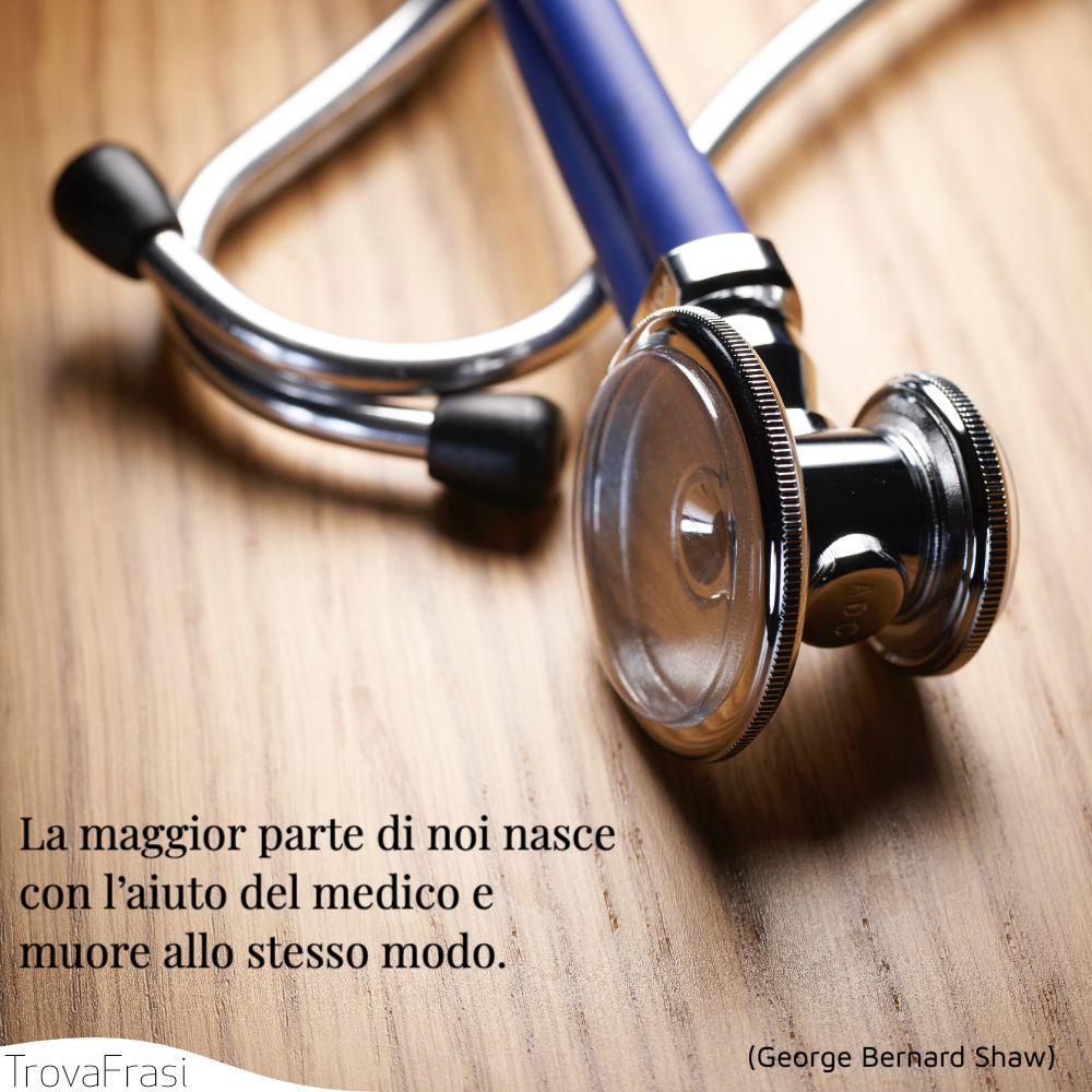 La maggior parte di noi nasce con l'aiuto del medico e muore allo stesso modo.