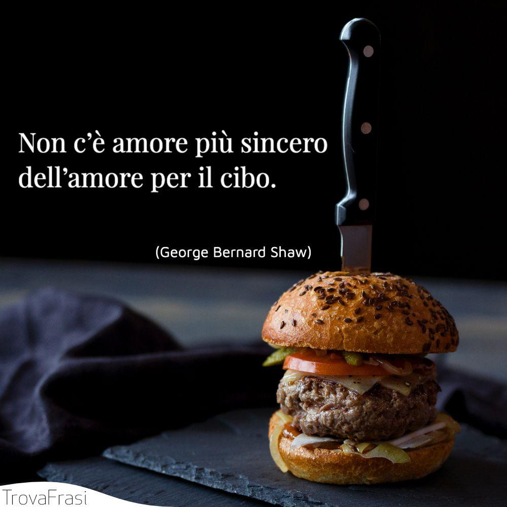 Non c'è amore più sincero dell'amore per il cibo.