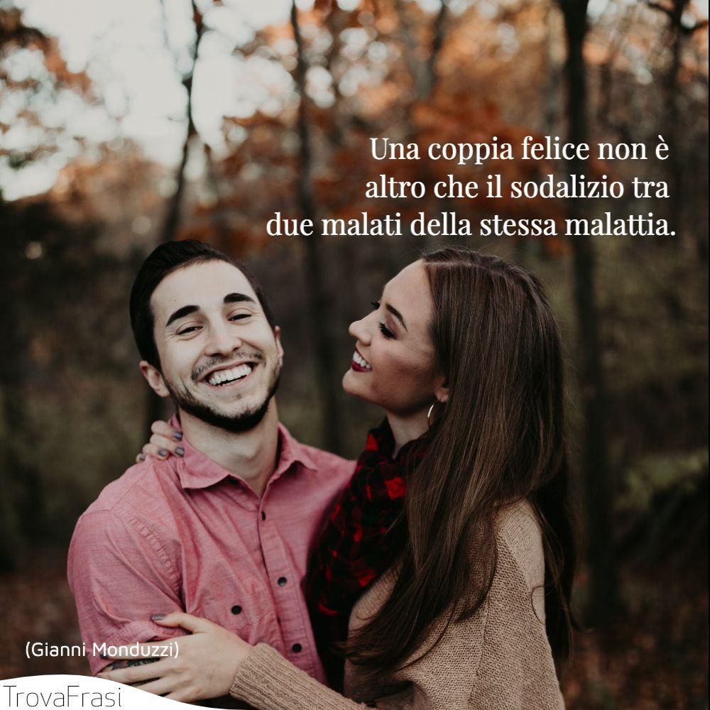 Una coppia felice non è altro che il sodalizio tra due malati della stessa malattia.