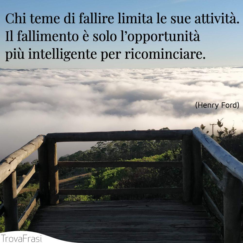 Chi teme di fallire limita le sue attività. Il fallimento è solo l'opportunità più intelligente per ricominciare.