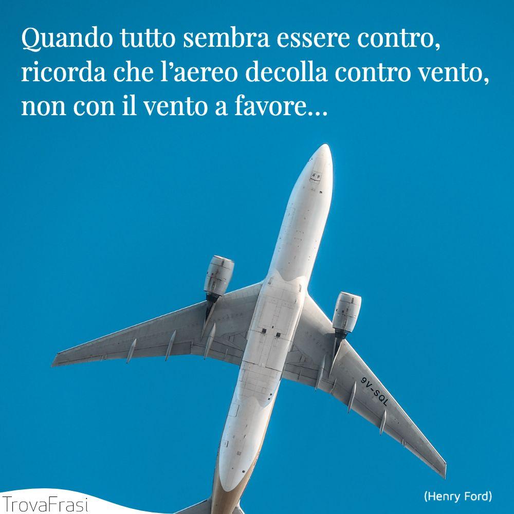 Quando tutto sembra essere contro, ricorda che l'aereo decolla contro vento, non con il vento a favore…