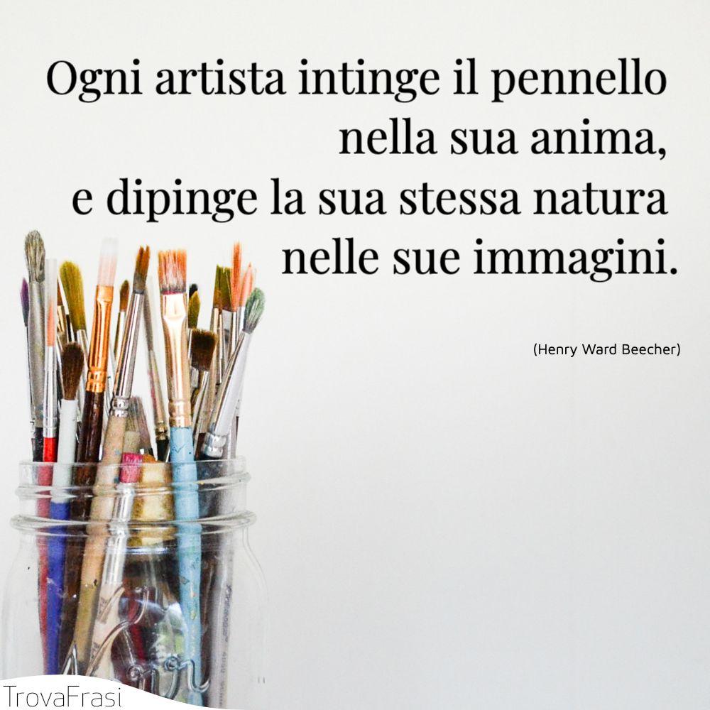 Ogni artista intinge il pennello nella sua anima, e dipinge la sua stessa natura nelle sue immagini.